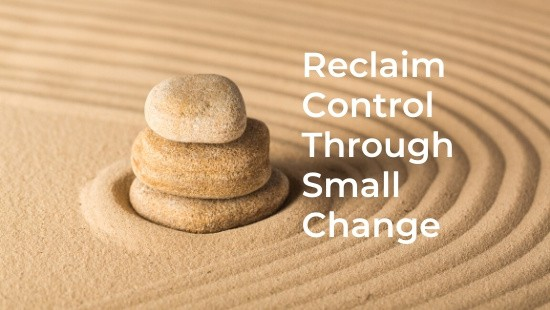 Reclaim Control Through Small Change
